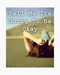 Tell Me Its Going To Be Okay