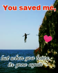 You saved me, but when you leave it's gone again