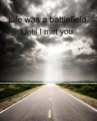 Life was a battlefield before I met you