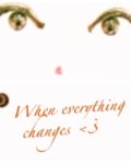 When everything changes<3