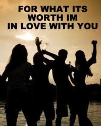 For what its worth I'm in love with you!!