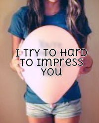 I try to hard to impress you