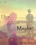 How about maybe? {Justin Bieber}