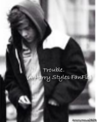 Trouble. (A Harry Styles FanFic)