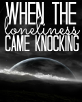 When The Loneliness Came Knocking