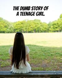 The dumb story of a teenage girl!