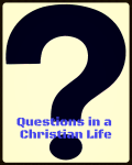 """Questions in a Christian Life """"ON HOLD TILL SCHOOL HOLS"""""""