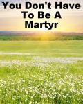 You Don't Have To Be A Martyr