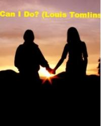 What can I do? (Louis Tomlinson) -Finished-