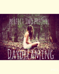 Daydreaming •||Perfect Two Prequel||•