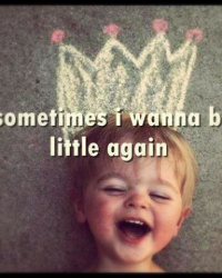 Sometimes i want to be little again