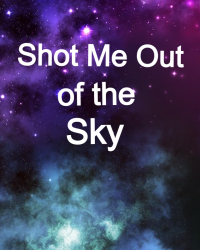 Shot Me Out of the Sky