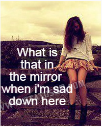 What is that in the mirror when i am sad down here?