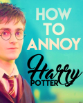 How To Annoy Harry Potter