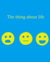 The thing about life