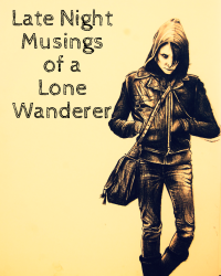 Late Night Musings of a Lone Wanderer