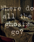 Where do all the ghosts go?