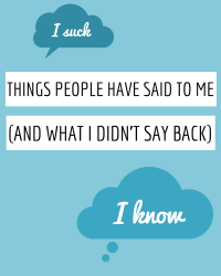 Things People Have Said To Me (And What I Didn't Say Back)
