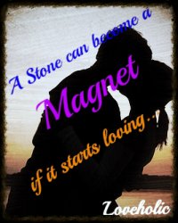 A Stone can become a Magnet, if it starts loving