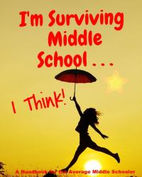 I'm Surviving Middle School . . . I Think: A Handbook For the Average Middle Schooler!
