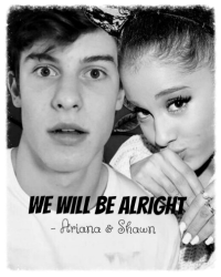 We will be alright - Ariana & Shawn