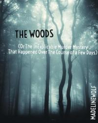 The Woods (Or The InExplicable Murder Mystery That Happened Over The Course of a Few Days)