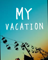MY VACATION
