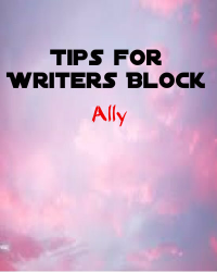 Tips For Writers Block ^.^