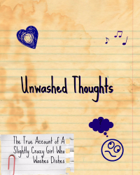 Unwashed Thoughts: The True Account of A Slightly Crazy Girl Who Washes Dishes