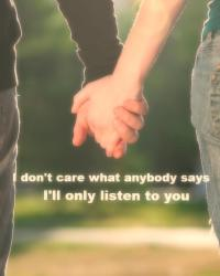 I don't care what anybody says, I'll only listen to you