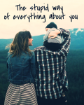 The stupid way of everything about you