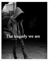 The Tragedy We Are