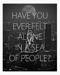 Have you ever felt alone in a sea of people