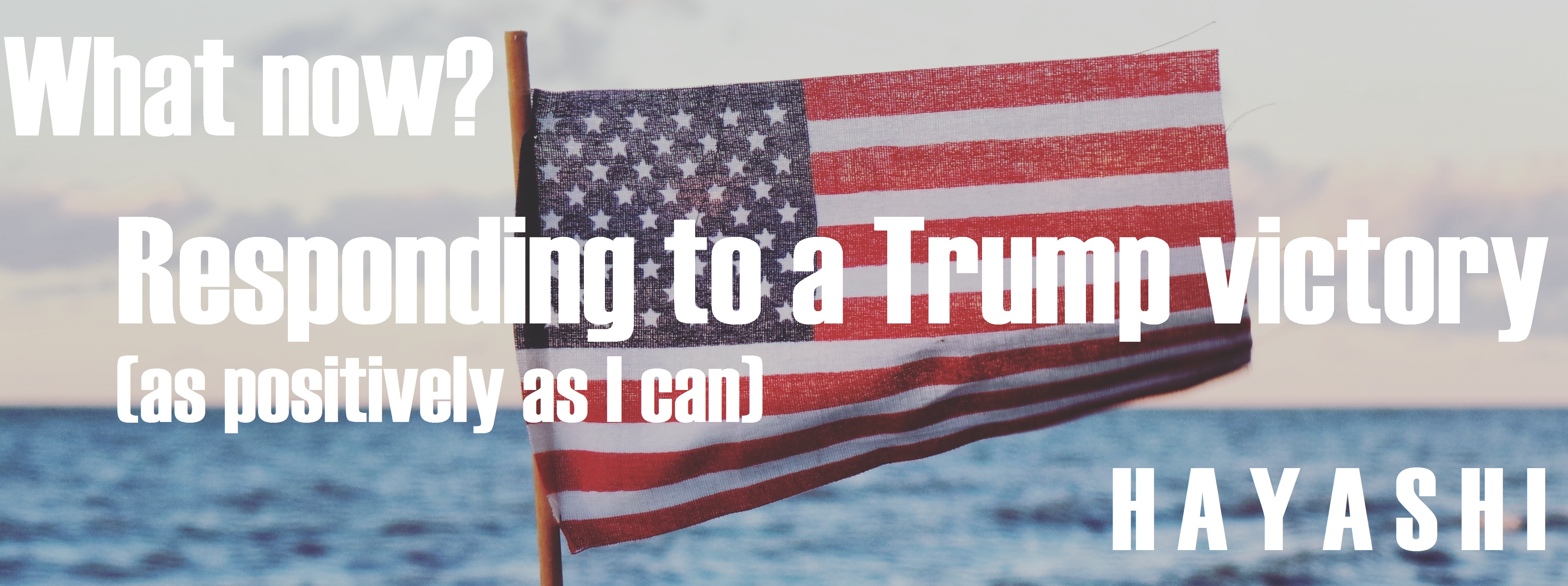 What now? - Responding to a Trump victory (as positively as I can)