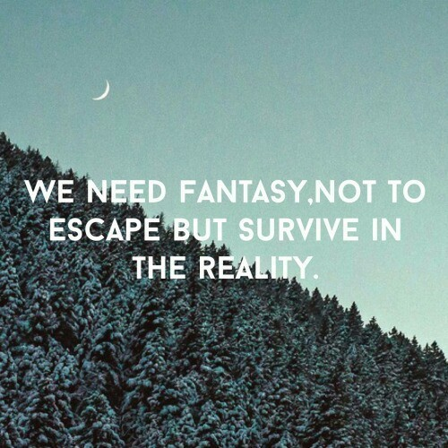 We need fantasy, not to escape reality, but survive in reality