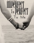 imperfect is perfect to me.