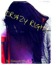 Crazy Right? (not famous) *on hold*