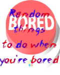 Random things to do when you're bored