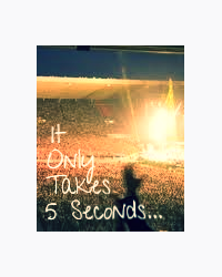 It Only Takes 5 Seconds...
