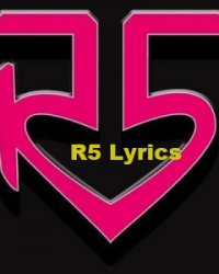 R5 Lyrics --COMPLETE ( For Now Anyway! ;) )