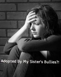 Adopted By My Sister's Bullies?!