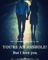 YOU'RE AN ASSHOLE! But I love you.