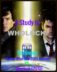 A Study In Wholock: Reviewing Doctor Who (the 2005 Reboot) vs. Sherlock (2010)