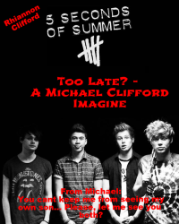 Too Late? - A Michael Clifford Fanfiction