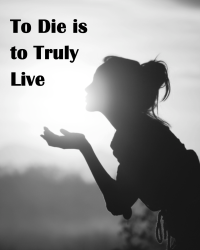To Die is to truly live