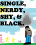 Single, Nerdy, Shy, & Black