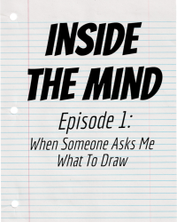 INSIDE THE MIND Episode 1: When someone asks me what to draw...