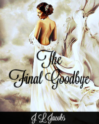 The Final Goodbye By: J.L. Jacobs © 2015 (Full Length Book)