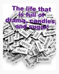 The life that is full of drama, candies, and sugar