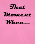 That Moment When...